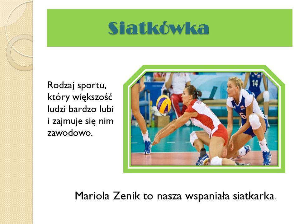 Siatkówka Siatkówka Rodzaj sportu, który większość ludzi bardzo lubi i zajmuje się nim zawodowo. Mariola Zenik to nasza wspaniała siatkarka.