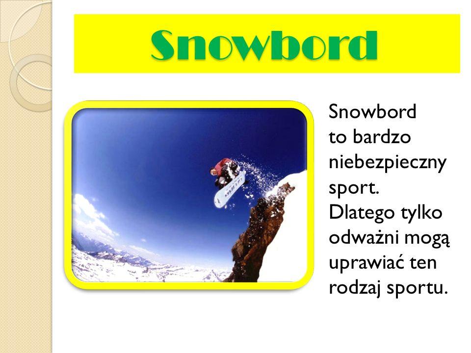 Snowbord Snowbord to bardzo niebezpieczny sport. Dlatego tylko odważni mogą uprawiać ten rodzaj sportu.