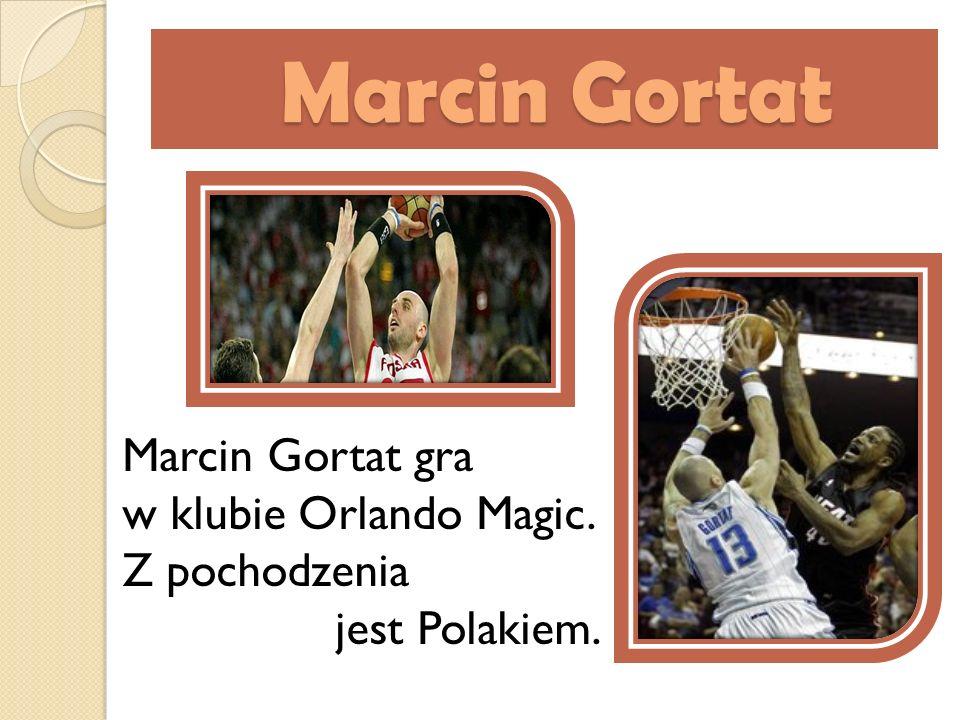 Marcin Gortat Marcin Gortat Marcin Gortat gra w klubie Orlando Magic. Z pochodzenia jest Polakiem.