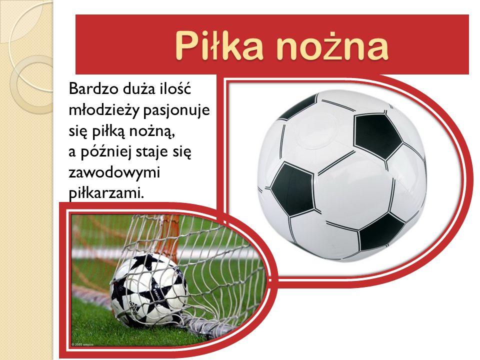 Pi ł ka no ż na Pi ł ka no ż na Bardzo duża ilość młodzieży pasjonuje się piłką nożną, a później staje się zawodowymi piłkarzami.