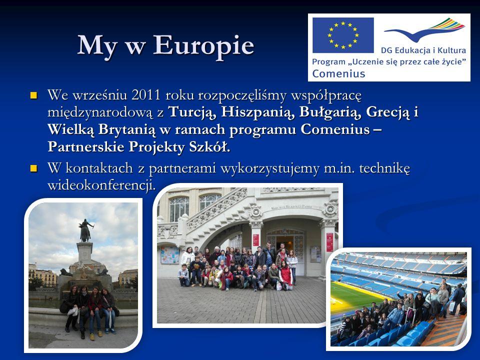 My w Europie We wrześniu 2011 roku rozpoczęliśmy współpracę międzynarodową z Turcją, Hiszpanią, Bułgarią, Grecją i Wielką Brytanią w ramach programu Comenius – Partnerskie Projekty Szkół.