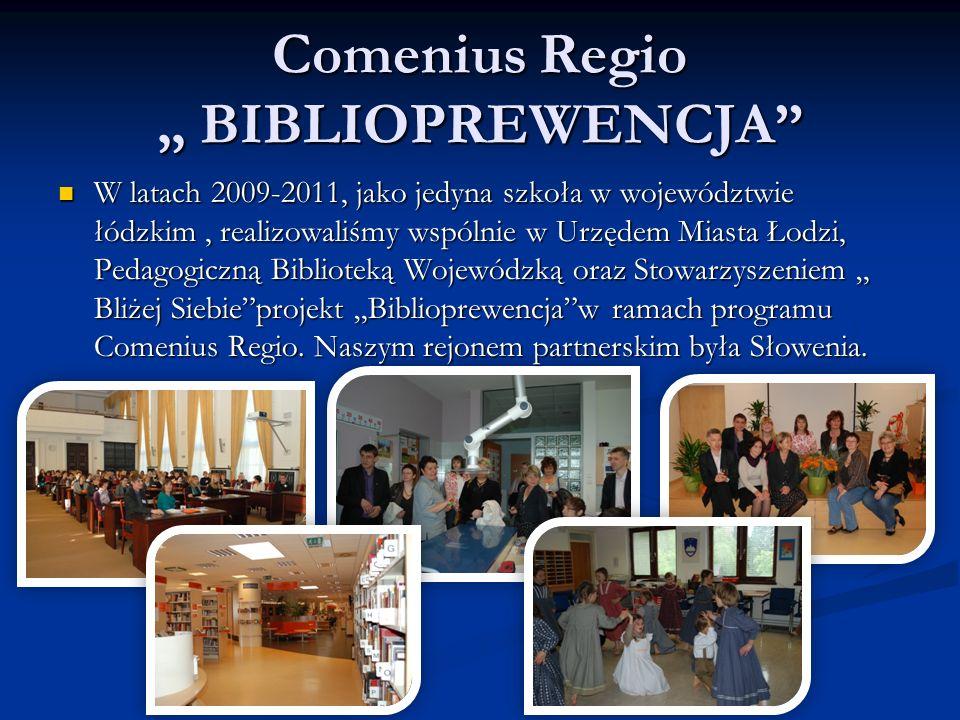 """Comenius Regio """" BIBLIOPREWENCJA W latach 2009-2011, jako jedyna szkoła w województwie łódzkim, realizowaliśmy wspólnie w Urzędem Miasta Łodzi, Pedagogiczną Biblioteką Wojewódzką oraz Stowarzyszeniem """" Bliżej Siebie projekt """"Biblioprewencja w ramach programu Comenius Regio."""