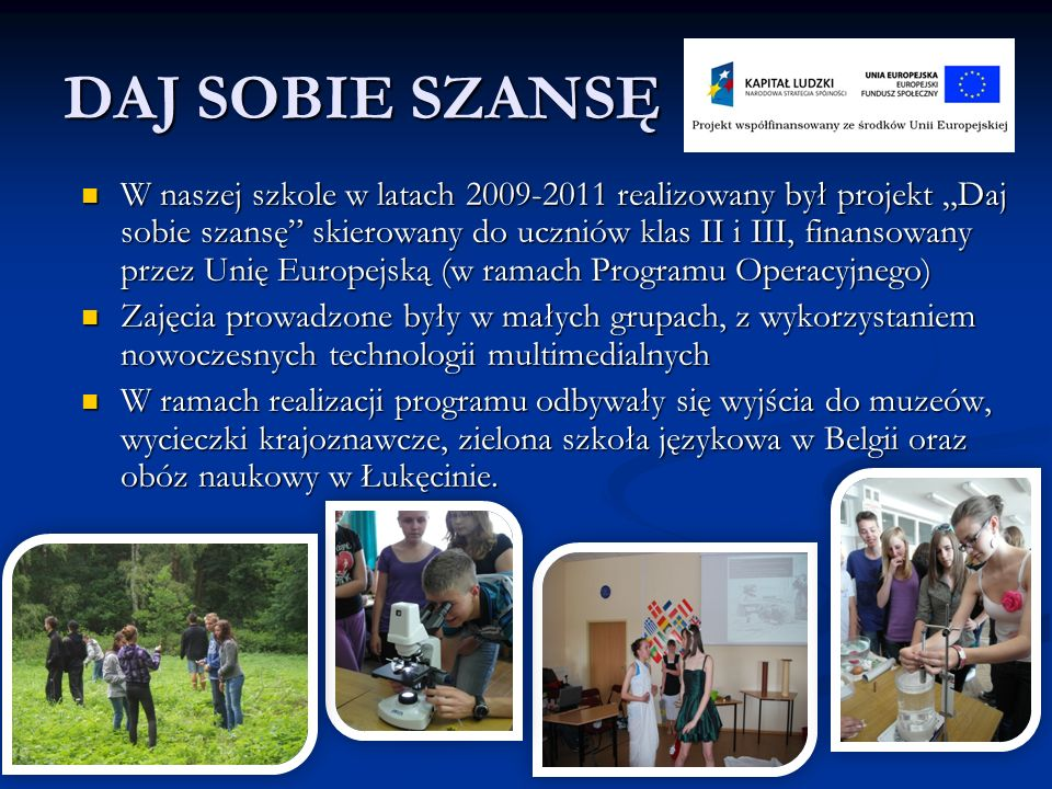 """DAJ SOBIE SZANSĘ W naszej szkole w latach 2009-2011 realizowany był projekt """"Daj sobie szansę skierowany do uczniów klas II i III, finansowany przez Unię Europejską (w ramach Programu Operacyjnego) W naszej szkole w latach 2009-2011 realizowany był projekt """"Daj sobie szansę skierowany do uczniów klas II i III, finansowany przez Unię Europejską (w ramach Programu Operacyjnego) Zajęcia prowadzone były w małych grupach, z wykorzystaniem nowoczesnych technologii multimedialnych Zajęcia prowadzone były w małych grupach, z wykorzystaniem nowoczesnych technologii multimedialnych W ramach realizacji programu odbywały się wyjścia do muzeów, wycieczki krajoznawcze, zielona szkoła językowa w Belgii oraz obóz naukowy w Łukęcinie."""