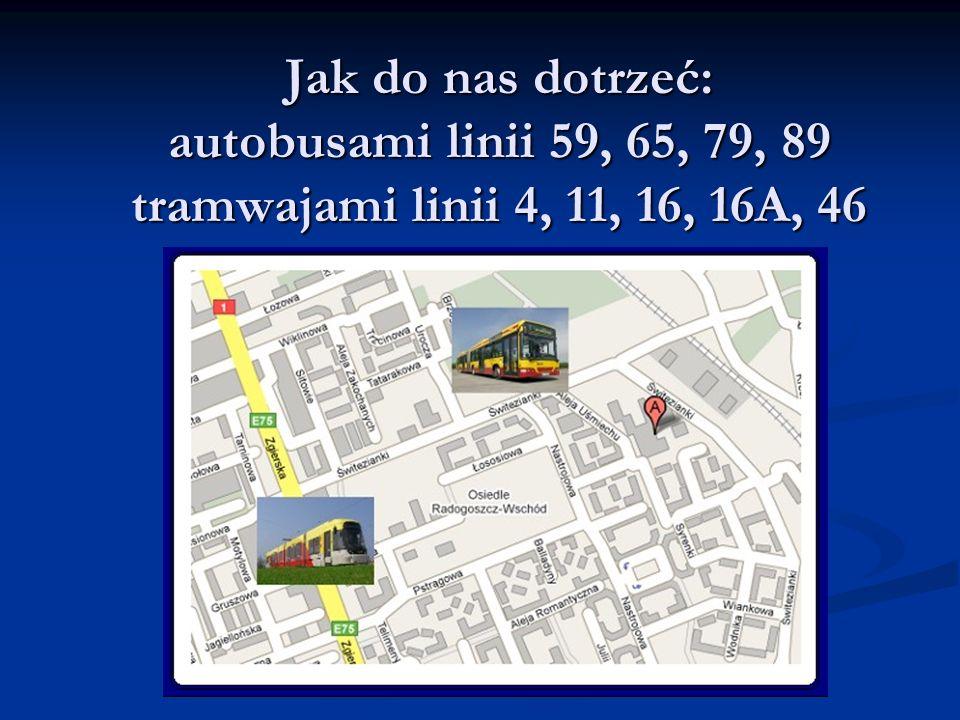 Jak do nas dotrzeć: autobusami linii 59, 65, 79, 89 tramwajami linii 4, 11, 16, 16A, 46