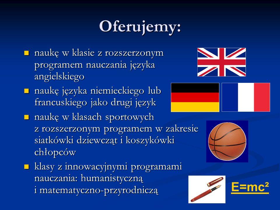 Oferujemy: naukę w klasie z rozszerzonym programem nauczania języka angielskiego naukę w klasie z rozszerzonym programem nauczania języka angielskiego naukę języka niemieckiego lub francuskiego jako drugi język naukę języka niemieckiego lub francuskiego jako drugi język naukę w klasach sportowych z rozszerzonym programem w zakresie siatkówki dziewcząt i koszykówki chłopców naukę w klasach sportowych z rozszerzonym programem w zakresie siatkówki dziewcząt i koszykówki chłopców klasy z innowacyjnymi programami nauczania: humanistyczną i matematyczno-przyrodniczą klasy z innowacyjnymi programami nauczania: humanistyczną i matematyczno-przyrodniczą E=mc²