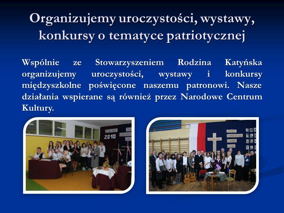 Organizujemy uroczystości, wystawy, konkursy o tematyce patriotycznej Wspólnie ze Stowarzyszeniem Rodzina Katyńska organizujemy uroczystości, wystawy i konkursy międzyszkolne poświęcone naszemu patronowi.