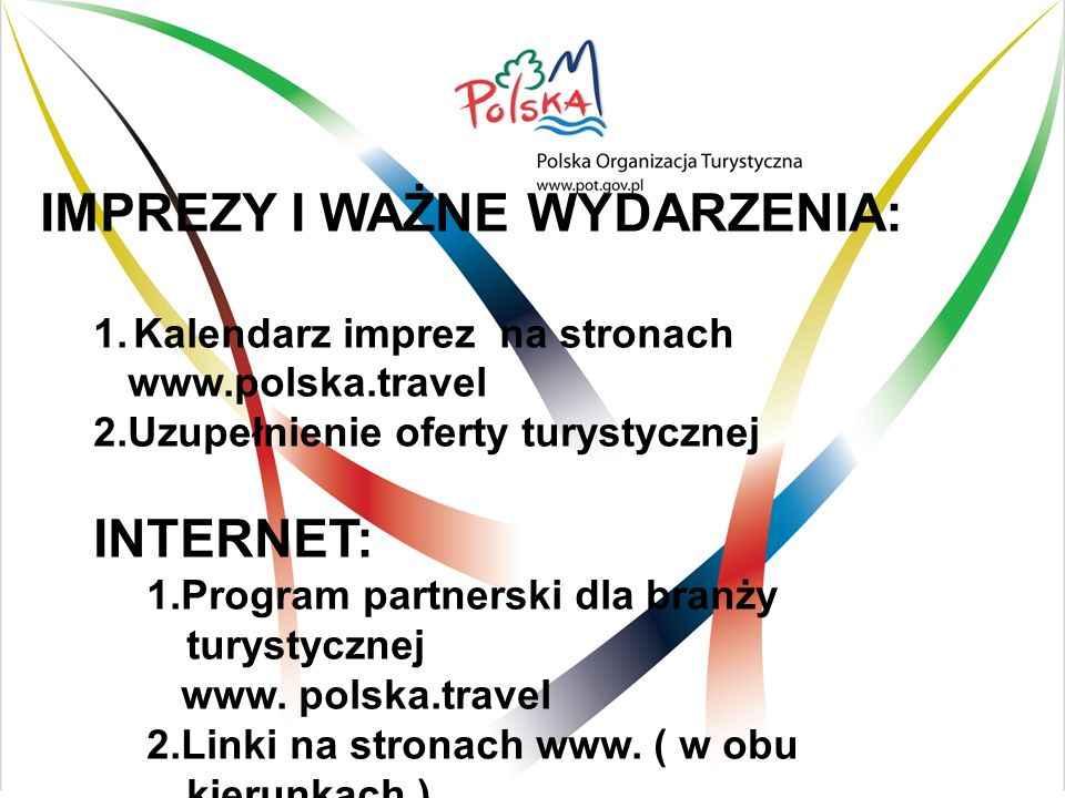 IMPREZY I WAŻNE WYDARZENIA: 1.Kalendarz imprez na stronach www.polska.travel 2.Uzupełnienie oferty turystycznej INTERNET: 1.Program partnerski dla branży turystycznej www.
