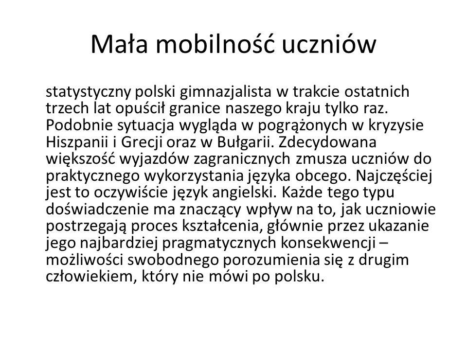 Mała mobilność uczniów statystyczny polski gimnazjalista w trakcie ostatnich trzech lat opuścił granice naszego kraju tylko raz. Podobnie sytuacja wyg
