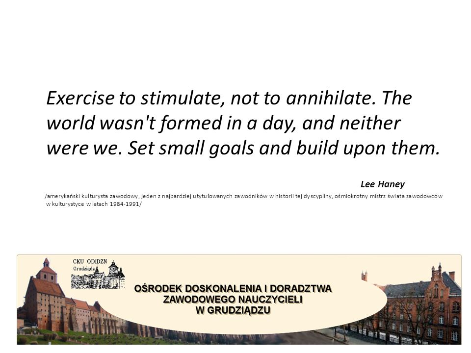 Exercise to stimulate, not to annihilate. The world wasn't formed in a day, and neither were we. Set small goals and build upon them. Lee Haney /amery
