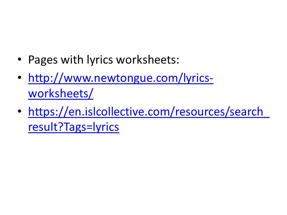 Pages with lyrics worksheets: http://www.newtongue.com/lyrics- worksheets/ http://www.newtongue.com/lyrics- worksheets/ https://en.islcollective.com/resources/search_ result?Tags=lyrics https://en.islcollective.com/resources/search_ result?Tags=lyrics