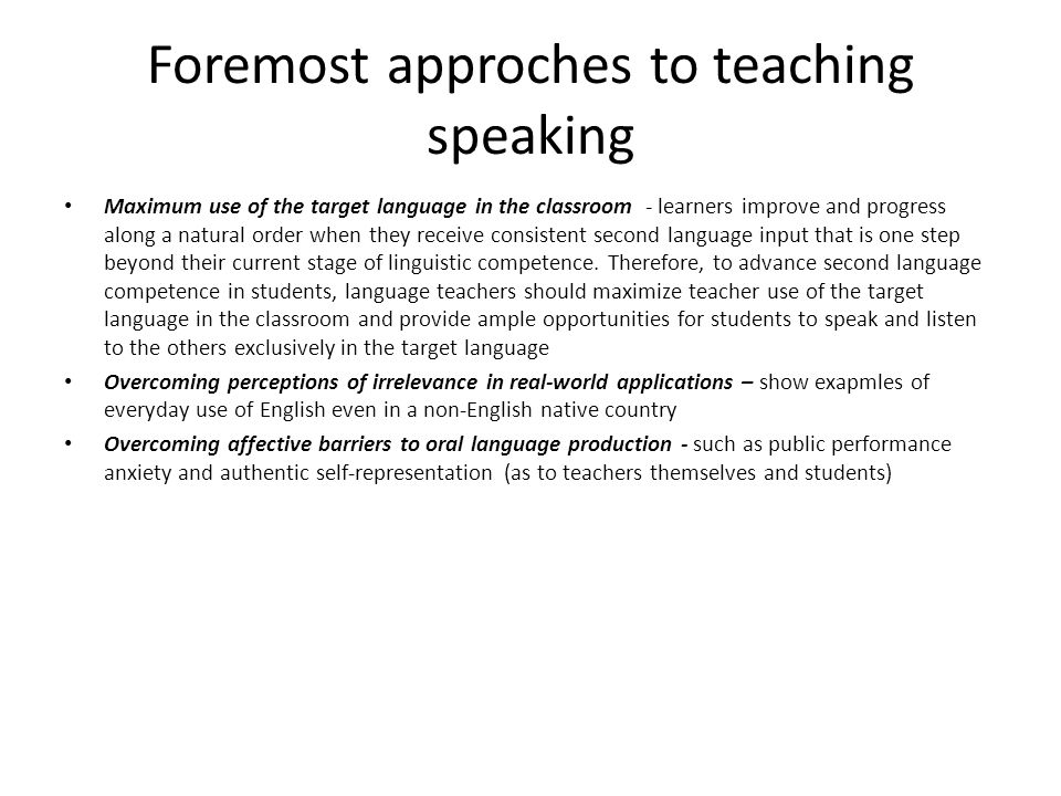 Foremost approches to teaching speaking Maximum use of the target language in the classroom - learners improve and progress along a natural order when
