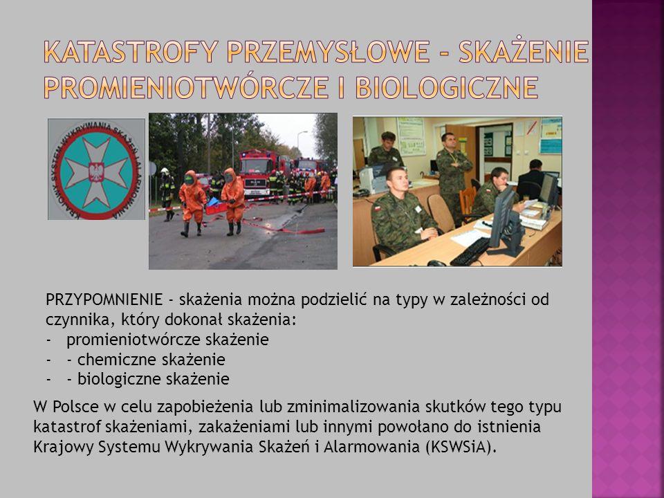 PRZYPOMNIENIE - skażenia można podzielić na typy w zależności od czynnika, który dokonał skażenia: -promieniotwórcze skażenie -- chemiczne skażenie -- biologiczne skażenie W Polsce w celu zapobieżenia lub zminimalizowania skutków tego typu katastrof skażeniami, zakażeniami lub innymi powołano do istnienia Krajowy Systemu Wykrywania Skażeń i Alarmowania (KSWSiA).