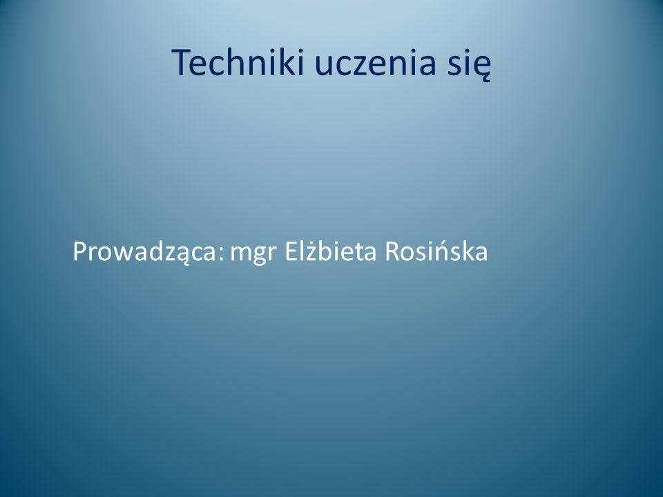 Techniki uczenia się Prowadząca: mgr Elżbieta Rosińska