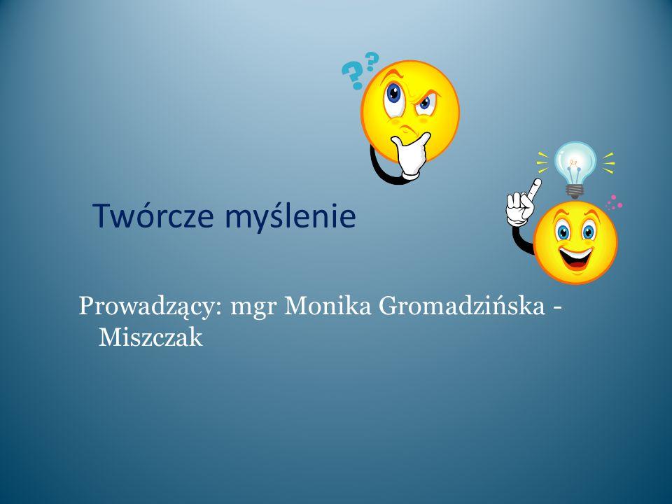 Twórcze myślenie Prowadzący: mgr Monika Gromadzińska - Miszczak