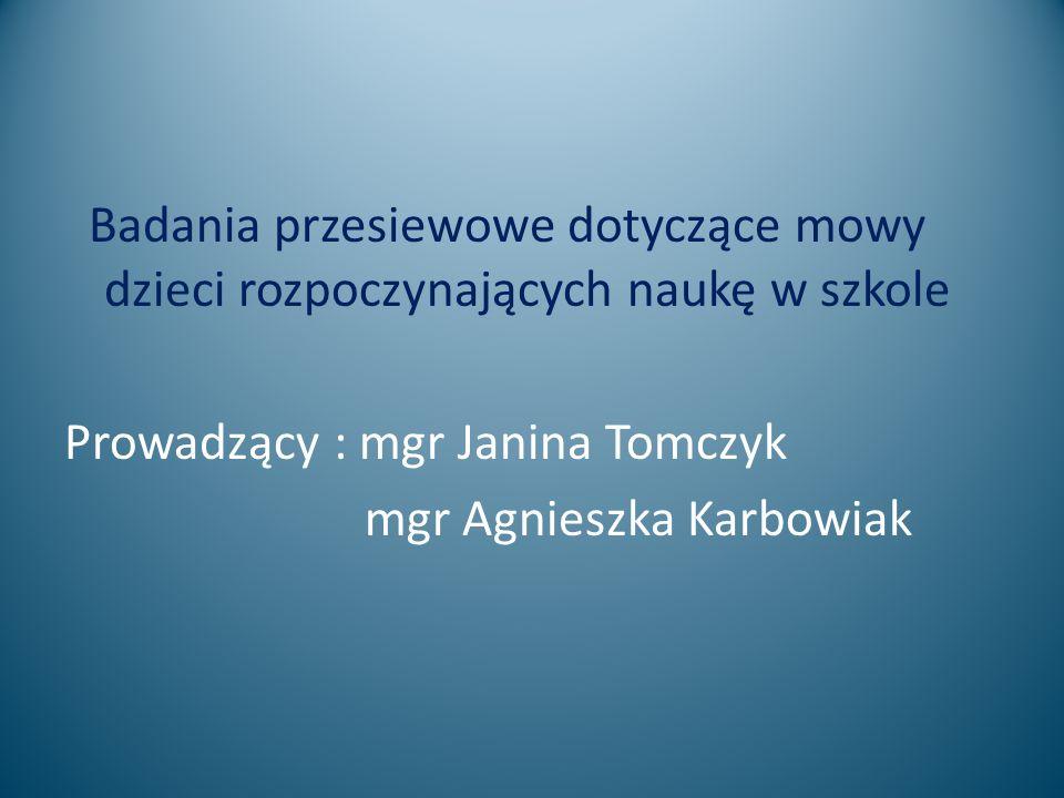 Badania przesiewowe dotyczące mowy dzieci rozpoczynających naukę w szkole Prowadzący : mgr Janina Tomczyk mgr Agnieszka Karbowiak