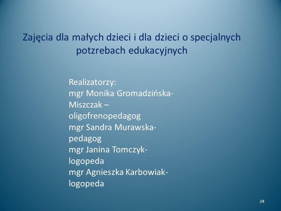 Zajęcia dla małych dzieci i dla dzieci o specjalnych potzrebach edukacyjnych 24 Realizatorzy: mgr Monika Gromadzińska- Miszczak – oligofrenopedagog mg