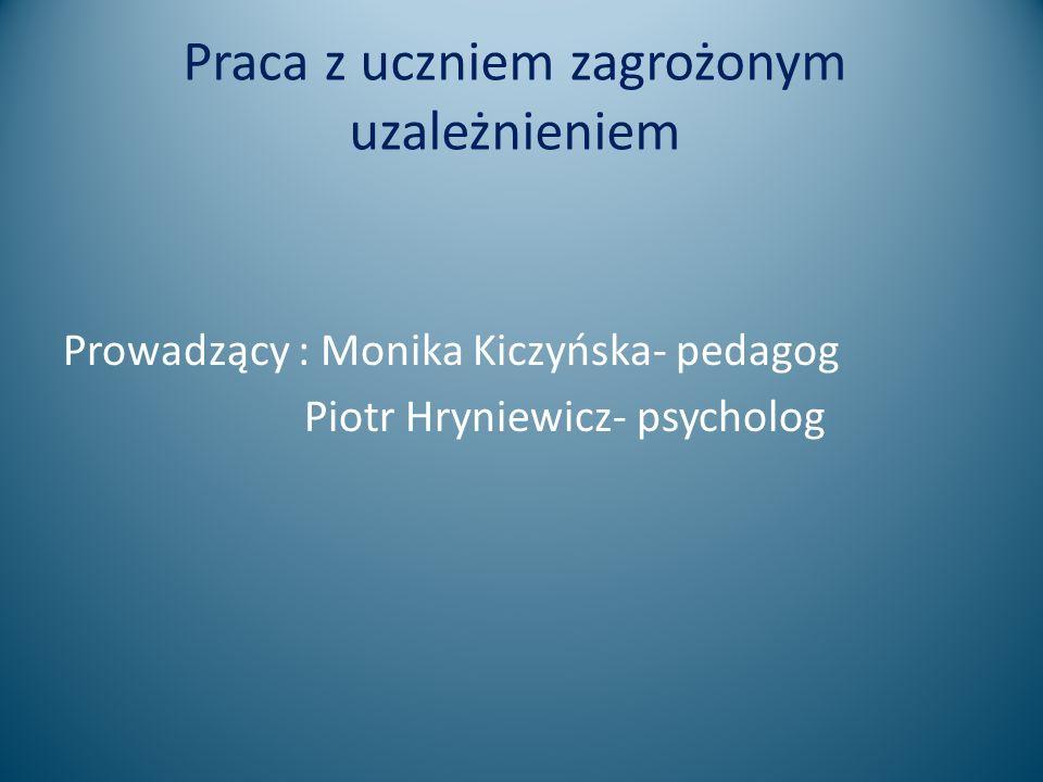 Praca z uczniem zagrożonym uzależnieniem Prowadzący : Monika Kiczyńska- pedagog Piotr Hryniewicz- psycholog