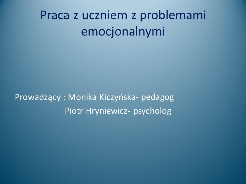 Praca z uczniem z problemami emocjonalnymi Prowadzący : Monika Kiczyńska- pedagog Piotr Hryniewicz- psycholog