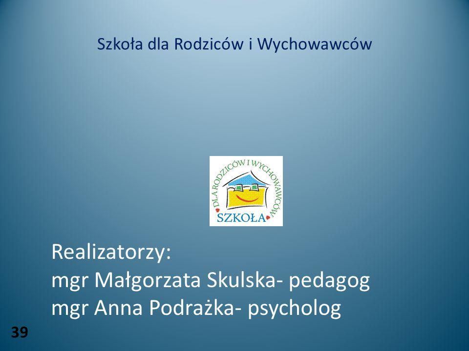 Szkoła dla Rodziców i Wychowawców Realizatorzy: mgr Małgorzata Skulska- pedagog mgr Anna Podrażka- psycholog 39