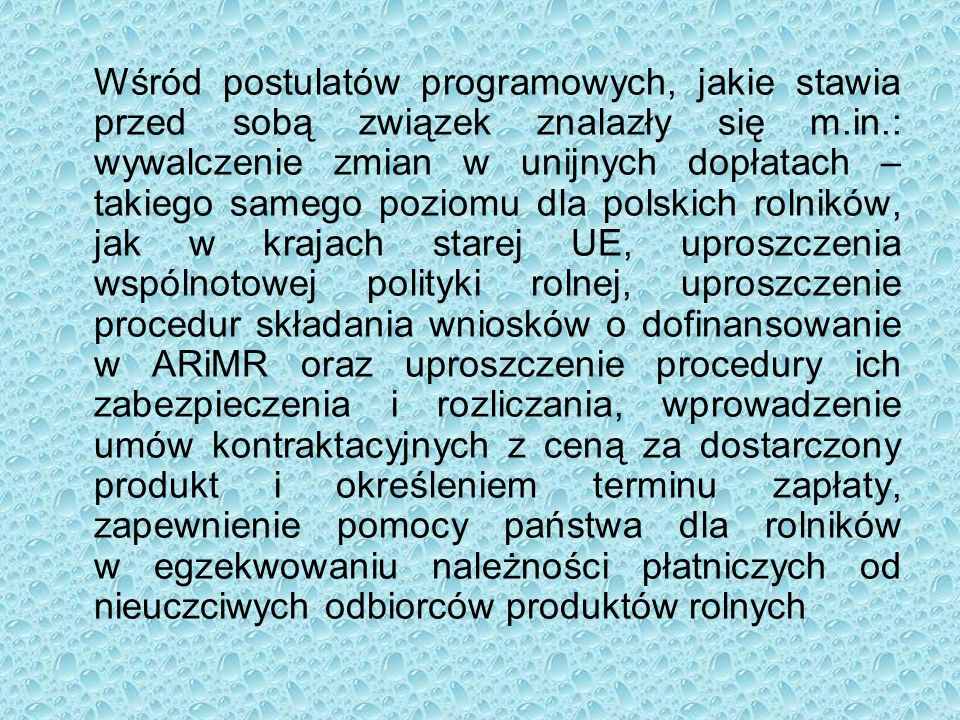 Wśród postulatów programowych, jakie stawia przed sobą związek znalazły się m.in.: wywalczenie zmian w unijnych dopłatach – takiego samego poziomu dla polskich rolników, jak w krajach starej UE, uproszczenia wspólnotowej polityki rolnej, uproszczenie procedur składania wniosków o dofinansowanie w ARiMR oraz uproszczenie procedury ich zabezpieczenia i rozliczania, wprowadzenie umów kontraktacyjnych z ceną za dostarczony produkt i określeniem terminu zapłaty, zapewnienie pomocy państwa dla rolników w egzekwowaniu należności płatniczych od nieuczciwych odbiorców produktów rolnych