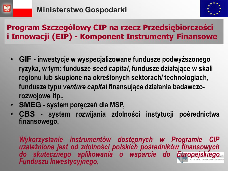 Ministerstwo Gospodarki Program Szczegółowy CIP na rzecz Przedsiębiorczości i Innowacji (EIP) - Komponent Instrumenty Finansowe GIF - inwestycje w wyspecjalizowane fundusze podwyższonego ryzyka, w tym: fundusze seed capital, fundusze działające w skali regionu lub skupione na określonych sektorach/ technologiach, fundusze typu venture capital finansujące działania badawczo- rozwojowe itp., SMEG - system poręczeń dla MSP, CBS - system rozwijania zdolności instytucji pośrednictwa finansowego.