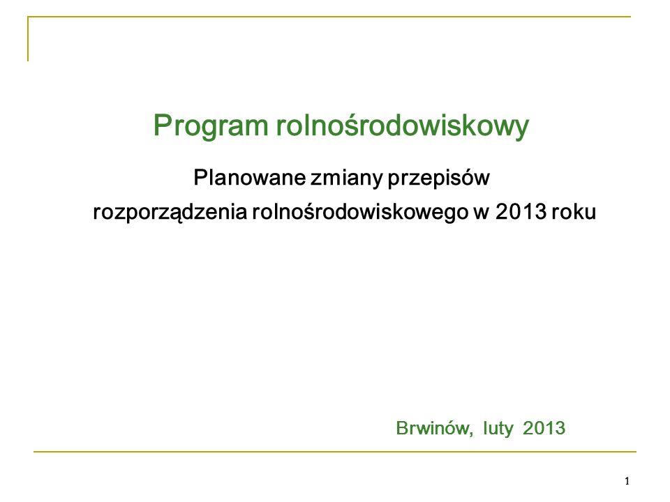 1 Program rolnośrodowiskowy Planowane zmiany przepisów rozporządzenia rolnośrodowiskowego w 2013 roku Brwinów, luty 2013 1