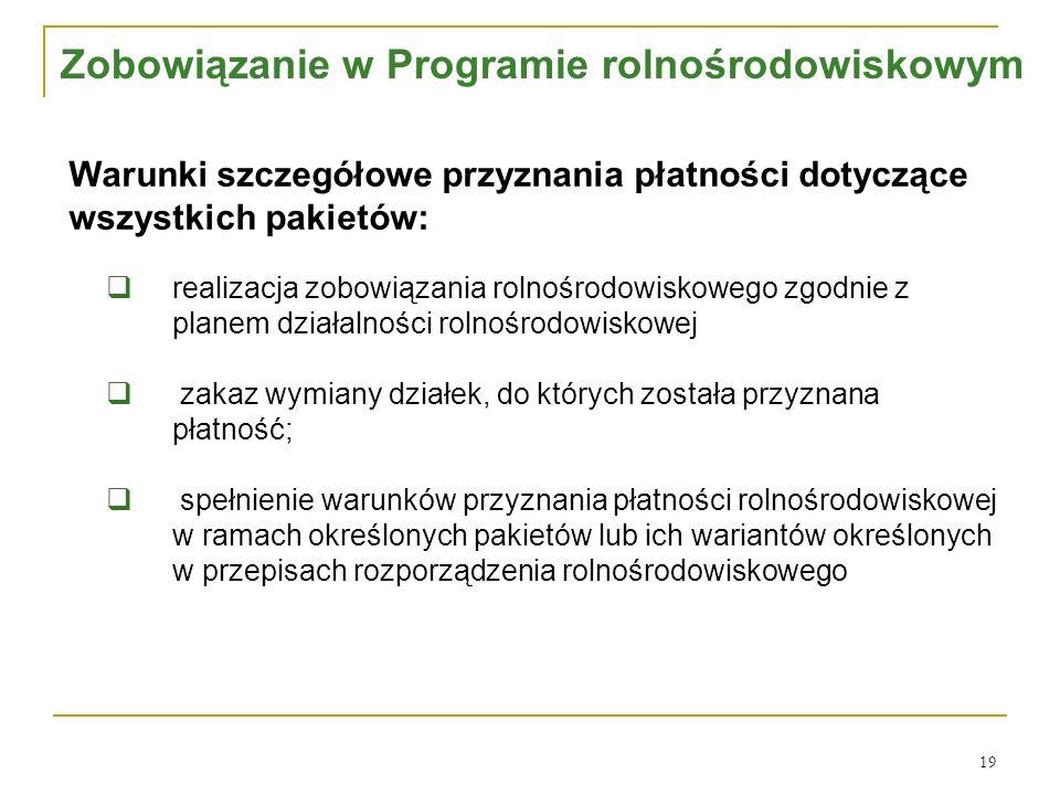 19 Warunki szczegółowe przyznania płatności dotyczące wszystkich pakietów:  realizacja zobowiązania rolnośrodowiskowego zgodnie z planem działalności rolnośrodowiskowej  zakaz wymiany działek, do których została przyznana płatność;  spełnienie warunków przyznania płatności rolnośrodowiskowej w ramach określonych pakietów lub ich wariantów określonych w przepisach rozporządzenia rolnośrodowiskowego Zobowiązanie w Programie rolnośrodowiskowym