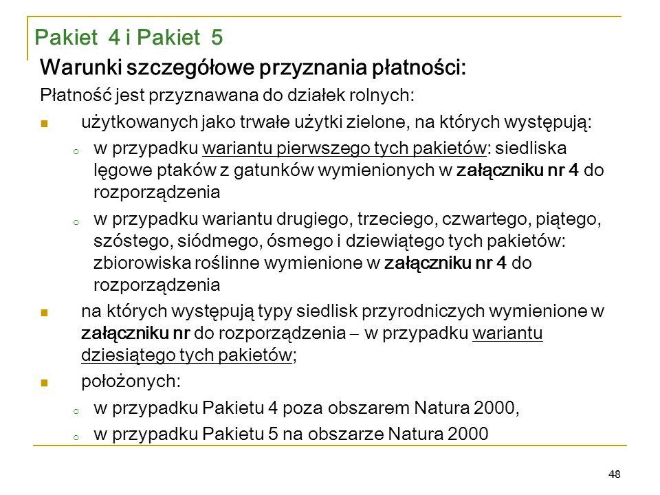 48 Pakiet 4 i Pakiet 5 Warunki szczegółowe przyznania płatności: Płatność jest przyznawana do działek rolnych: użytkowanych jako trwałe użytki zielone, na których występują: o w przypadku wariantu pierwszego tych pakietów: siedliska lęgowe ptaków z gatunków wymienionych w załączniku nr 4 do rozporządzenia o w przypadku wariantu drugiego, trzeciego, czwartego, piątego, szóstego, siódmego, ósmego i dziewiątego tych pakietów: zbiorowiska roślinne wymienione w załączniku nr 4 do rozporządzenia na których występują typy siedlisk przyrodniczych wymienione w załączniku nr do rozporządzenia  w przypadku wariantu dziesiątego tych pakietów; położonych: o w przypadku Pakietu 4 poza obszarem Natura 2000, o w przypadku Pakietu 5 na obszarze Natura 2000 48