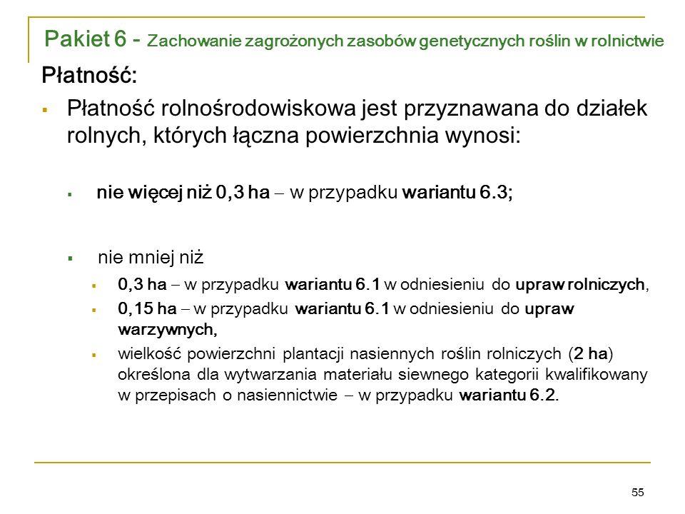 55 Płatność:  Płatność rolnośrodowiskowa jest przyznawana do działek rolnych, których łączna powierzchnia wynosi:  nie więcej niż 0,3 ha  w przypadku wariantu 6.3;  nie mniej niż  0,3 ha  w przypadku wariantu 6.1 w odniesieniu do upraw rolniczych,  0,15 ha  w przypadku wariantu 6.1 w odniesieniu do upraw warzywnych,  wielkość powierzchni plantacji nasiennych roślin rolniczych (2 ha) określona dla wytwarzania materiału siewnego kategorii kwalifikowany w przepisach o nasiennictwie  w przypadku wariantu 6.2.