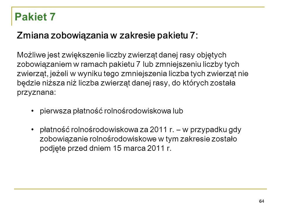 64 Zmiana zobowiązania w zakresie pakietu 7: Możliwe jest zwiększenie liczby zwierząt danej rasy objętych zobowiązaniem w ramach pakietu 7 lub zmniejszeniu liczby tych zwierząt, jeżeli w wyniku tego zmniejszenia liczba tych zwierząt nie będzie niższa niż liczba zwierząt danej rasy, do których została przyznana: pierwsza płatność rolnośrodowiskowa lub płatność rolnośrodowiskowa za 2011 r.