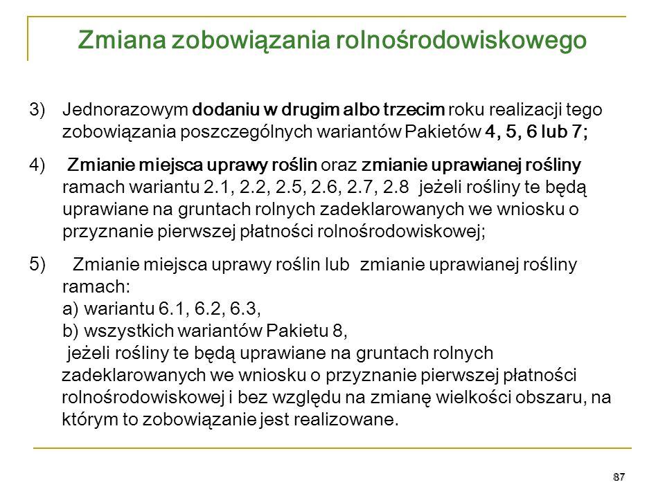 Zmiana zobowiązania rolnośrodowiskowego 87 3)Jednorazowym dodaniu w drugim albo trzecim roku realizacji tego zobowiązania poszczególnych wariantów Pakietów 4, 5, 6 lub 7; 4) Zmianie miejsca uprawy roślin oraz zmianie uprawianej rośliny ramach wariantu 2.1, 2.2, 2.5, 2.6, 2.7, 2.8 jeżeli rośliny te będą uprawiane na gruntach rolnych zadeklarowanych we wniosku o przyznanie pierwszej płatności rolnośrodowiskowej; 5) Zmianie miejsca uprawy roślin lub zmianie uprawianej rośliny ramach: a) wariantu 6.1, 6.2, 6.3, b) wszystkich wariantów Pakietu 8, jeżeli rośliny te będą uprawiane na gruntach rolnych zadeklarowanych we wniosku o przyznanie pierwszej płatności rolnośrodowiskowej i bez względu na zmianę wielkości obszaru, na którym to zobowiązanie jest realizowane.
