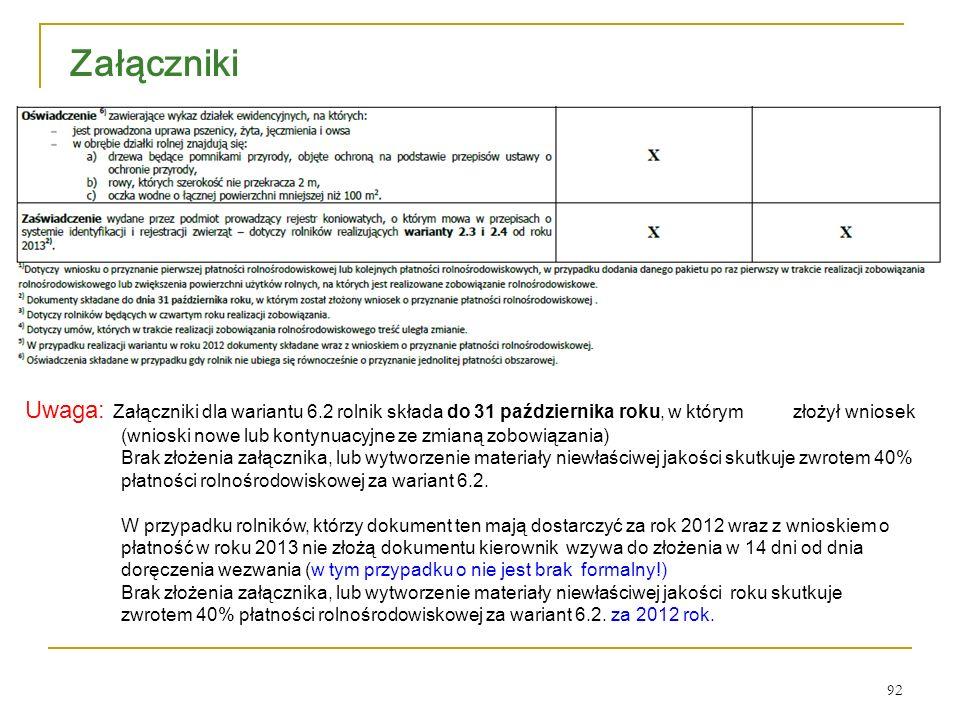 92 Załączniki Uwaga: Załączniki dla wariantu 6.2 rolnik składa do 31 października roku, w którym złożył wniosek (wnioski nowe lub kontynuacyjne ze zmianą zobowiązania) Brak złożenia załącznika, lub wytworzenie materiały niewłaściwej jakości skutkuje zwrotem 40% płatności rolnośrodowiskowej za wariant 6.2.