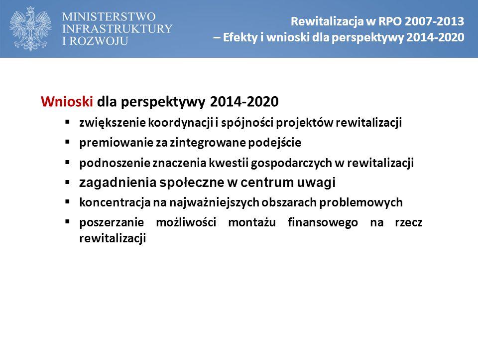 Rewitalizacja w RPO 2007-2013 – Efekty i wnioski dla perspektywy 2014-2020 Wnioski dla perspektywy 2014-2020  zwiększenie koordynacji i spójności projektów rewitalizacji  premiowanie za zintegrowane podejście  podnoszenie znaczenia kwestii gospodarczych w rewitalizacji  zagadnienia społeczne w centrum uwagi  koncentracja na najważniejszych obszarach problemowych  poszerzanie możliwości montażu finansowego na rzecz rewitalizacji