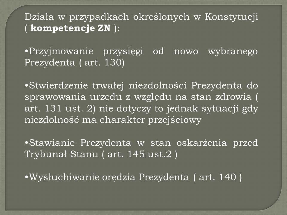 Działa w przypadkach określonych w Konstytucji ( kompetencje ZN ): Przyjmowanie przysięgi od nowo wybranego Prezydenta ( art. 130) Stwierdzenie trwałe