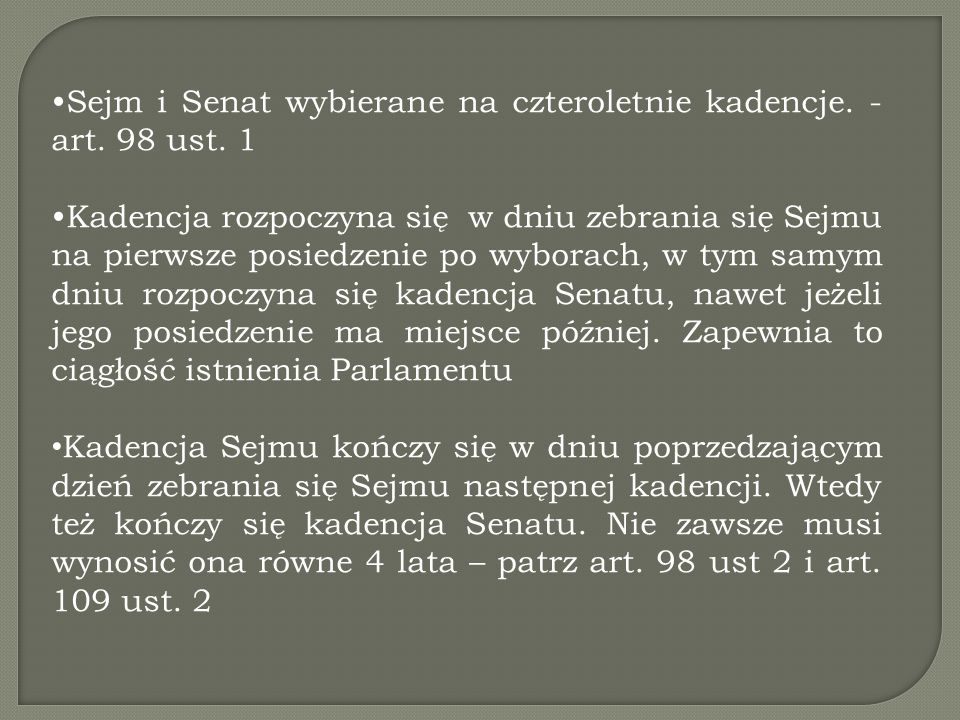 Sejm i Senat wybierane na czteroletnie kadencje. - art. 98 ust. 1 Kadencja rozpoczyna się w dniu zebrania się Sejmu na pierwsze posiedzenie po wyborac
