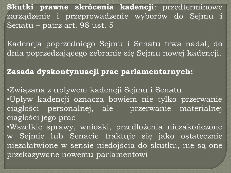 Skutki prawne skrócenia kadencji : przedterminowe zarządzenie i przeprowadzenie wyborów do Sejmu i Senatu – patrz art. 98 ust. 5 Kadencja poprzedniego