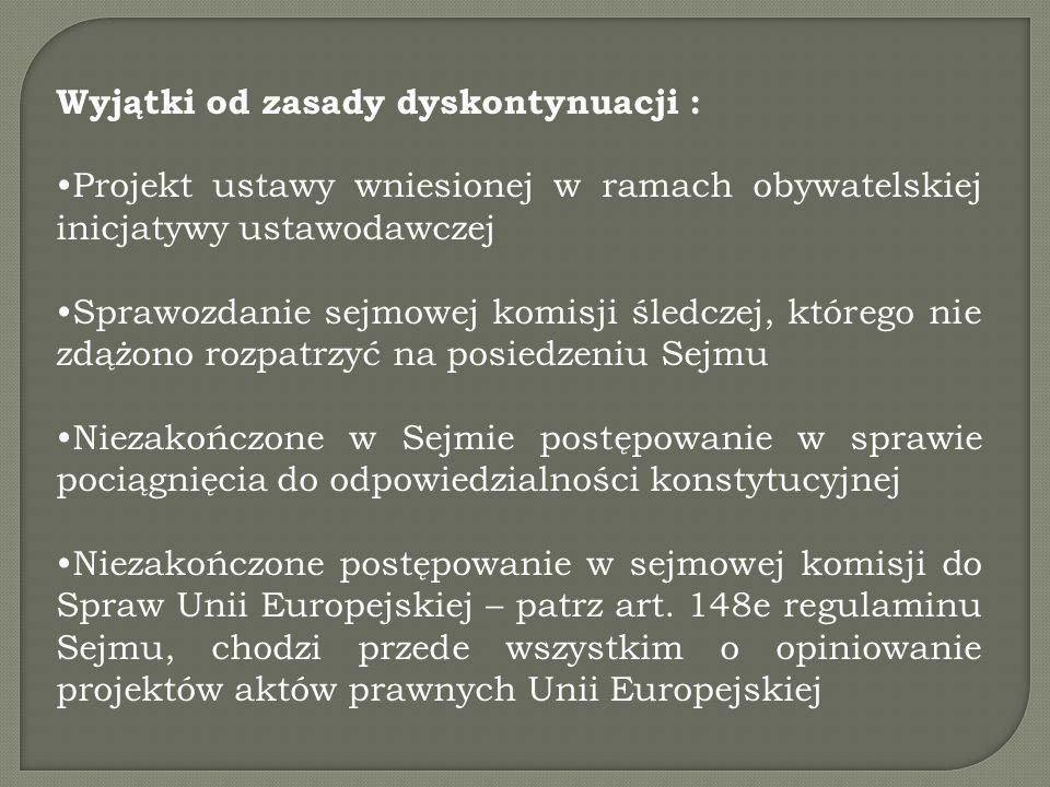 Wyjątki od zasady dyskontynuacji : Projekt ustawy wniesionej w ramach obywatelskiej inicjatywy ustawodawczej Sprawozdanie sejmowej komisji śledczej, którego nie zdążono rozpatrzyć na posiedzeniu Sejmu Niezakończone w Sejmie postępowanie w sprawie pociągnięcia do odpowiedzialności konstytucyjnej Niezakończone postępowanie w sejmowej komisji do Spraw Unii Europejskiej – patrz art.