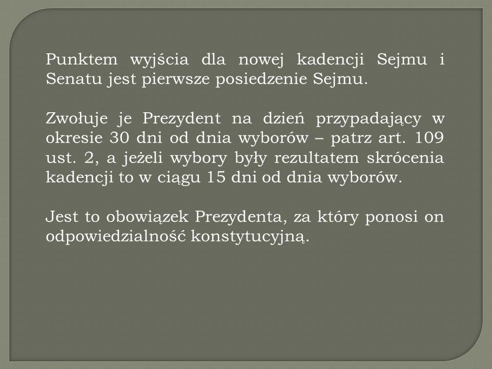 Punktem wyjścia dla nowej kadencji Sejmu i Senatu jest pierwsze posiedzenie Sejmu. Zwołuje je Prezydent na dzień przypadający w okresie 30 dni od dnia