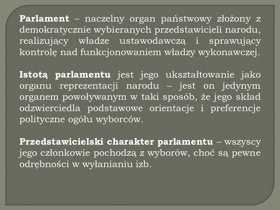 Parlament – naczelny organ państwowy złożony z demokratycznie wybieranych przedstawicieli narodu, realizujący władze ustawodawczą i sprawujący kontrolę nad funkcjonowaniem władzy wykonawczej.