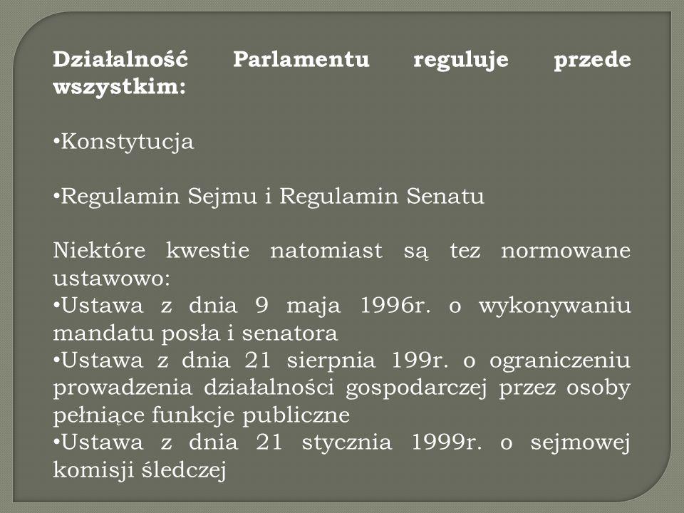 Działalność Parlamentu reguluje przede wszystkim: Konstytucja Regulamin Sejmu i Regulamin Senatu Niektóre kwestie natomiast są tez normowane ustawowo: