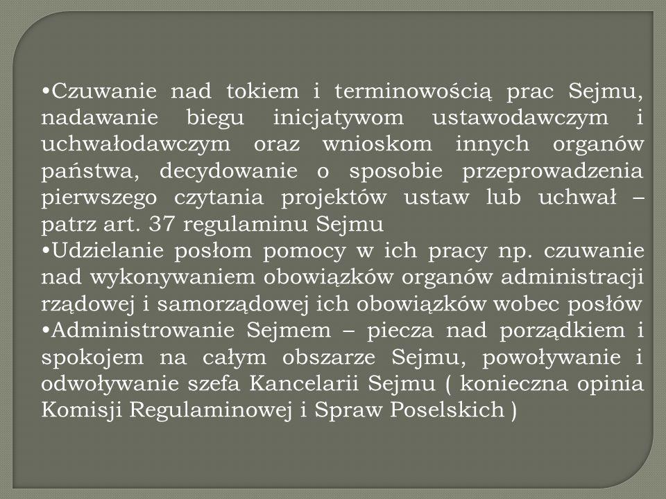 Czuwanie nad tokiem i terminowością prac Sejmu, nadawanie biegu inicjatywom ustawodawczym i uchwałodawczym oraz wnioskom innych organów państwa, decydowanie o sposobie przeprowadzenia pierwszego czytania projektów ustaw lub uchwał – patrz art.
