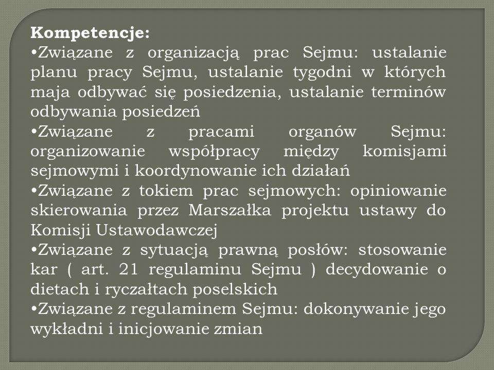 Kompetencje: Związane z organizacją prac Sejmu: ustalanie planu pracy Sejmu, ustalanie tygodni w których maja odbywać się posiedzenia, ustalanie terminów odbywania posiedzeń Związane z pracami organów Sejmu: organizowanie współpracy między komisjami sejmowymi i koordynowanie ich działań Związane z tokiem prac sejmowych: opiniowanie skierowania przez Marszałka projektu ustawy do Komisji Ustawodawczej Związane z sytuacją prawną posłów: stosowanie kar ( art.
