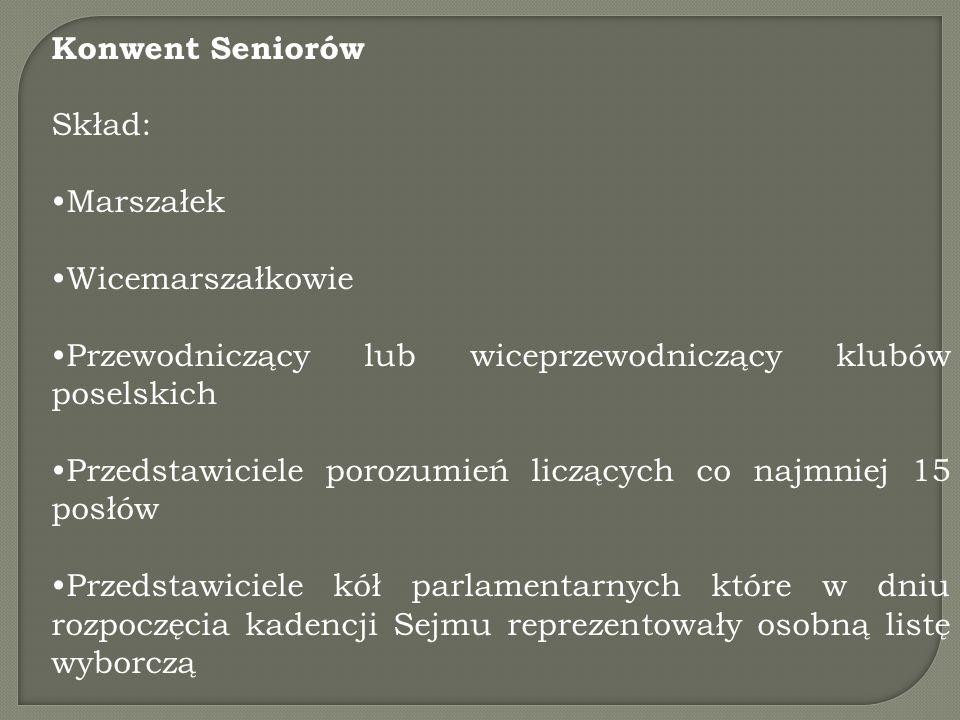 Konwent Seniorów Skład: Marszałek Wicemarszałkowie Przewodniczący lub wiceprzewodniczący klubów poselskich Przedstawiciele porozumień liczących co najmniej 15 posłów Przedstawiciele kół parlamentarnych które w dniu rozpoczęcia kadencji Sejmu reprezentowały osobną listę wyborczą