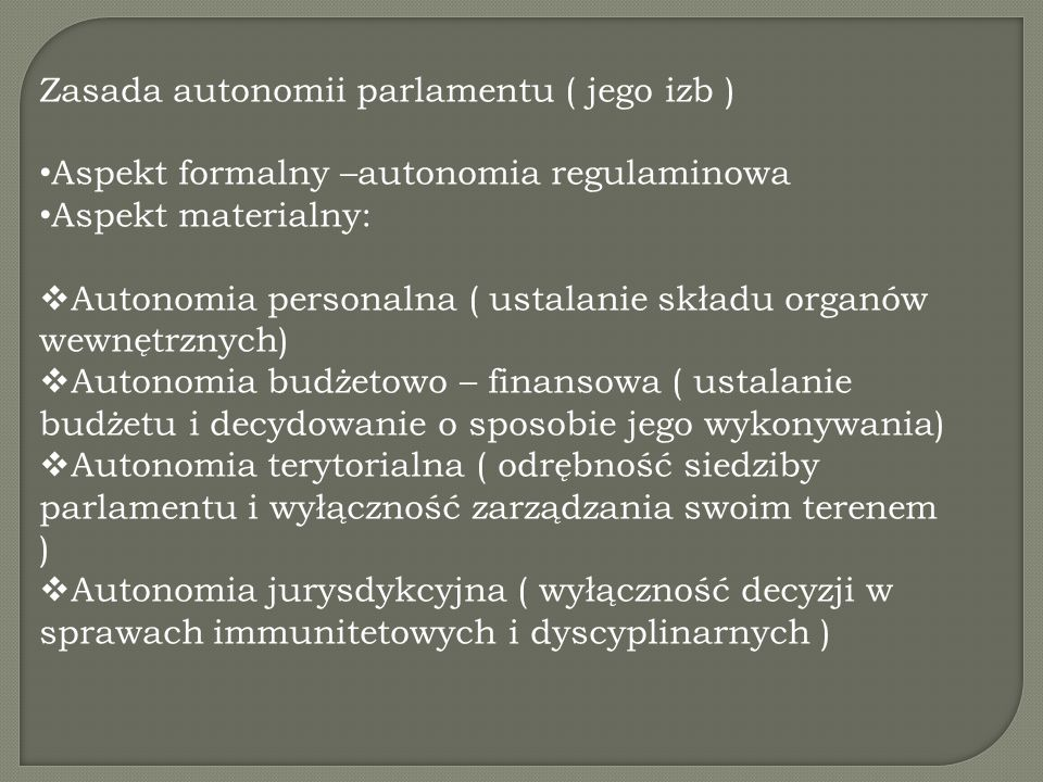 Zasada autonomii parlamentu ( jego izb ) Aspekt formalny –autonomia regulaminowa Aspekt materialny:  Autonomia personalna ( ustalanie składu organów wewnętrznych)  Autonomia budżetowo – finansowa ( ustalanie budżetu i decydowanie o sposobie jego wykonywania)  Autonomia terytorialna ( odrębność siedziby parlamentu i wyłączność zarządzania swoim terenem )  Autonomia jurysdykcyjna ( wyłączność decyzji w sprawach immunitetowych i dyscyplinarnych )