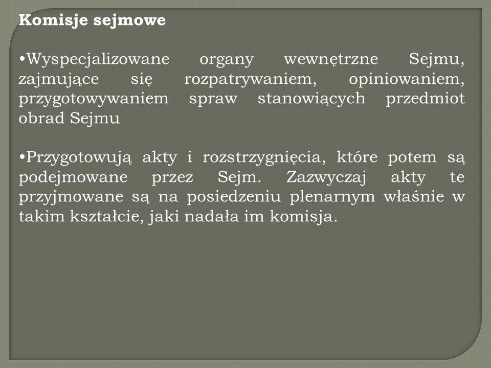 Komisje sejmowe Wyspecjalizowane organy wewnętrzne Sejmu, zajmujące się rozpatrywaniem, opiniowaniem, przygotowywaniem spraw stanowiących przedmiot obrad Sejmu Przygotowują akty i rozstrzygnięcia, które potem są podejmowane przez Sejm.