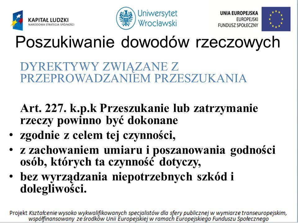 Poszukiwanie dowodów rzeczowych DYREKTYWY ZWIĄZANE Z PRZEPROWADZANIEM PRZESZUKANIA Art. 227. k.p.k Przeszukanie lub zatrzymanie rzeczy powinno być dok