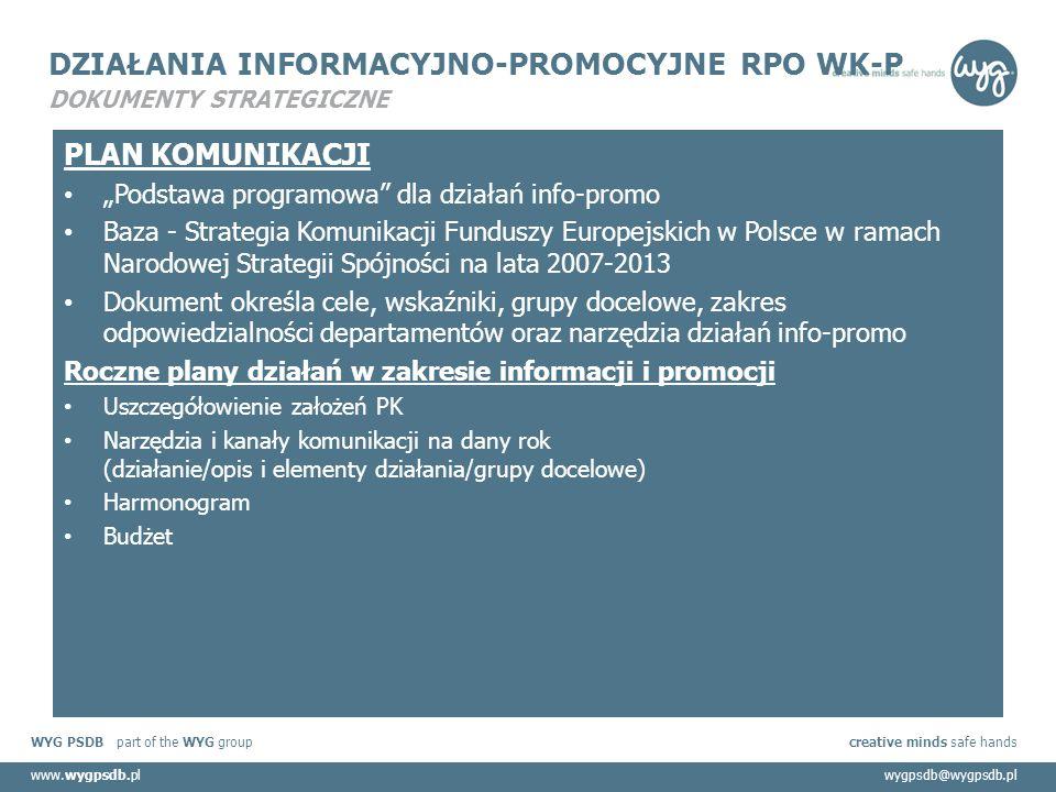 """WYG PSDB part of the WYG group creative minds safe hands www.wygpsdb.plwygpsdb@wygpsdb.pl DZIAŁANIA INFORMACYJNO-PROMOCYJNE RPO WK-P DOKUMENTY STRATEGICZNE PLAN KOMUNIKACJI """"Podstawa programowa dla działań info-promo Baza - Strategia Komunikacji Funduszy Europejskich w Polsce w ramach Narodowej Strategii Spójności na lata 2007-2013 Dokument określa cele, wskaźniki, grupy docelowe, zakres odpowiedzialności departamentów oraz narzędzia działań info-promo Roczne plany działań w zakresie informacji i promocji Uszczegółowienie założeń PK Narzędzia i kanały komunikacji na dany rok (działanie/opis i elementy działania/grupy docelowe) Harmonogram Budżet"""