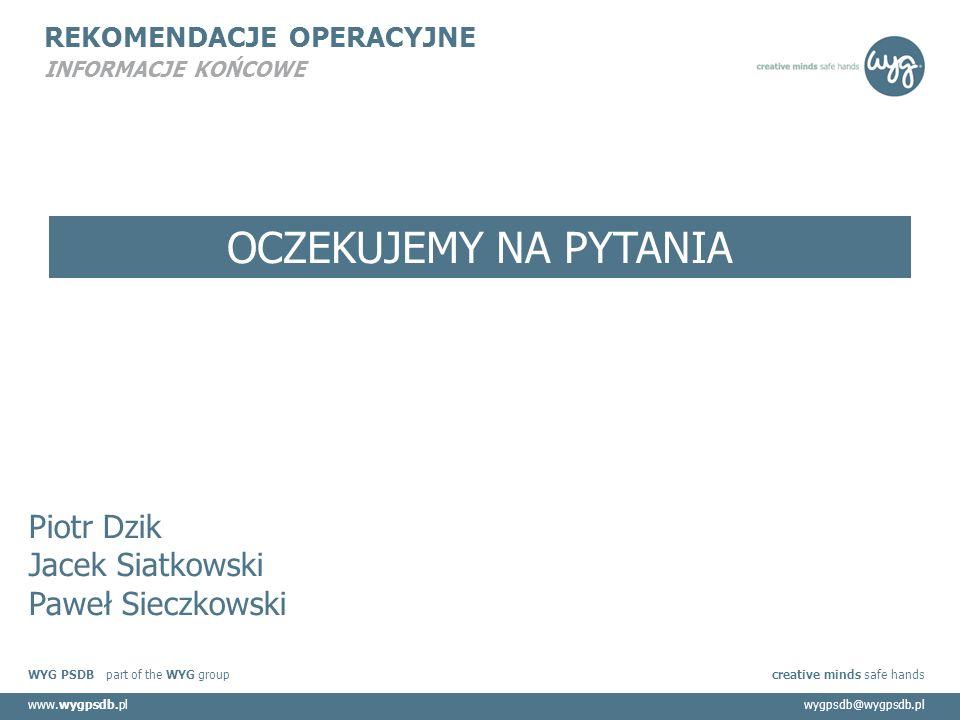 WYG PSDB part of the WYG group creative minds safe hands www.wygpsdb.plwygpsdb@wygpsdb.pl REKOMENDACJE OPERACYJNE INFORMACJE KOŃCOWE Piotr Dzik Jacek Siatkowski Paweł Sieczkowski OCZEKUJEMY NA PYTANIA