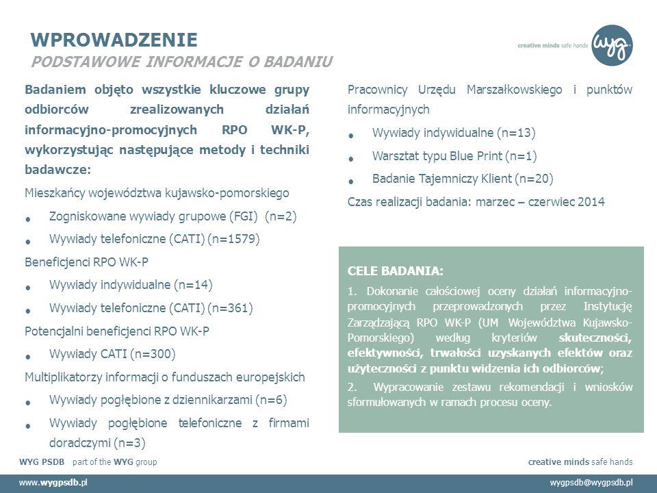 WYG PSDB part of the WYG group creative minds safe hands www.wygpsdb.plwygpsdb@wygpsdb.pl WPROWADZENIE PODSTAWOWE INFORMACJE O BADANIU Badaniem objęto wszystkie kluczowe grupy odbiorców zrealizowanych działań informacyjno-promocyjnych RPO WK-P, wykorzystując następujące metody i techniki badawcze: Mieszkańcy województwa kujawsko-pomorskiego Zogniskowane wywiady grupowe (FGI) (n=2) Wywiady telefoniczne (CATI) (n=1579) Beneficjenci RPO WK-P Wywiady indywidualne (n=14) Wywiady telefoniczne (CATI) (n=361) Potencjalni beneficjenci RPO WK-P Wywiady CATI (n=300) Multiplikatorzy informacji o funduszach europejskich Wywiady pogłębione z dziennikarzami (n=6) Wywiady pogłębione telefoniczne z firmami doradczymi (n=3) Pracownicy Urzędu Marszałkowskiego i punktów informacyjnych Wywiady indywidualne (n=13) Warsztat typu Blue Print (n=1) Badanie Tajemniczy Klient (n=20) Czas realizacji badania: marzec – czerwiec 2014 CELE BADANIA: 1.Dokonanie całościowej oceny działań informacyjno- promocyjnych przeprowadzonych przez Instytucję Zarządzającą RPO WK-P (UM Województwa Kujawsko- Pomorskiego) według kryteriów skuteczności, efektywności, trwałości uzyskanych efektów oraz użyteczności z punktu widzenia ich odbiorców; 2.Wypracowanie zestawu rekomendacji i wniosków sformułowanych w ramach procesu oceny.