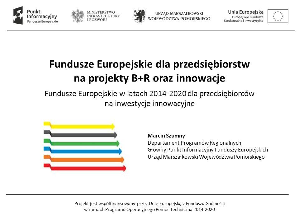 Projekt jest współfinansowany przez Unię Europejską z Funduszu Spójności w ramach Programu Operacyjnego Pomoc Techniczna 2014-2020 Fundusze Europejskie dla przedsiębiorstw na projekty B+R oraz innowacje Fundusze Europejskie w latach 2014-2020 dla przedsiębiorców na inwestycje innowacyjne Marcin Szumny Departament Programów Regionalnych Główny Punkt Informacyjny Funduszy Europejskich Urząd Marszałkowski Województwa Pomorskiego